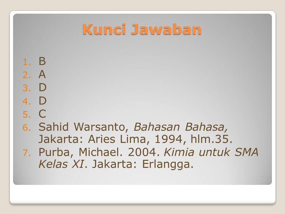 Kunci Jawaban 1. B 2. A 3. D 4. D 5. C 6. Sahid Warsanto, Bahasan Bahasa, Jakarta: Aries Lima, 1994, hlm.35. 7. Purba, Michael. 2004. Kimia untuk SMA