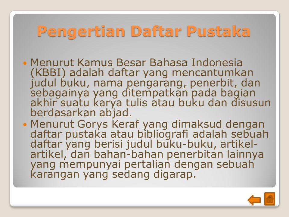 Pengertian Daftar Pustaka Menurut Kamus Besar Bahasa Indonesia (KBBI) adalah daftar yang mencantumkan judul buku, nama pengarang, penerbit, dan sebagainya yang ditempatkan pada bagian akhir suatu karya tulis atau buku dan disusun berdasarkan abjad.