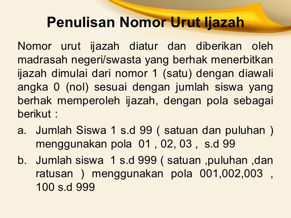 Penulisan Nomor Urut Ijazah Nomor urut ijazah diatur dan diberikan oleh madrasah negeri/swasta yang berhak menerbitkan ijazah dimulai dari nomor 1 (sa