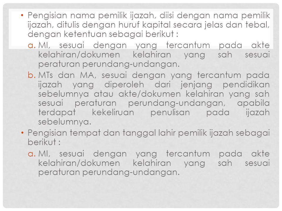 Pengisian nama pemilik ijazah, diisi dengan nama pemilik ijazah, ditulis dengan huruf kapital secara jelas dan tebal, dengan ketentuan sebagai berikut : a.MI, sesuai dengan yang tercantum pada akte kelahiran/dokumen kelahiran yang sah sesuai peraturan perundang-undangan.