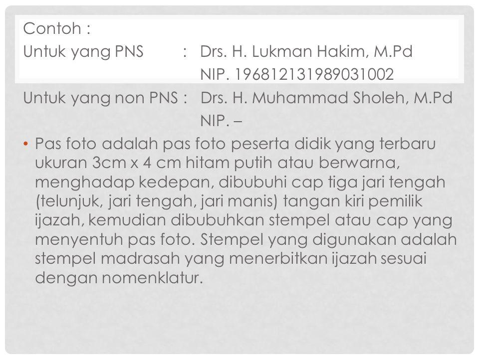 Contoh : Untuk yang PNS : Drs. H. Lukman Hakim, M.Pd NIP. 196812131989031002 Untuk yang non PNS : Drs. H. Muhammad Sholeh, M.Pd NIP. – Pas foto adalah