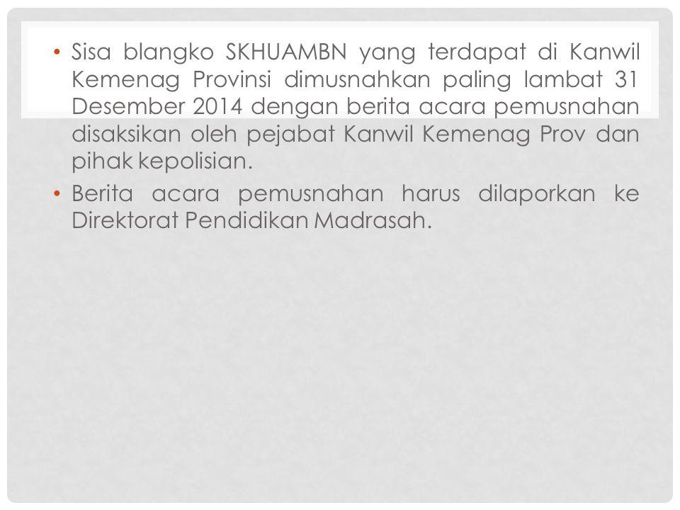 Sisa blangko SKHUAMBN yang terdapat di Kanwil Kemenag Provinsi dimusnahkan paling lambat 31 Desember 2014 dengan berita acara pemusnahan disaksikan ol
