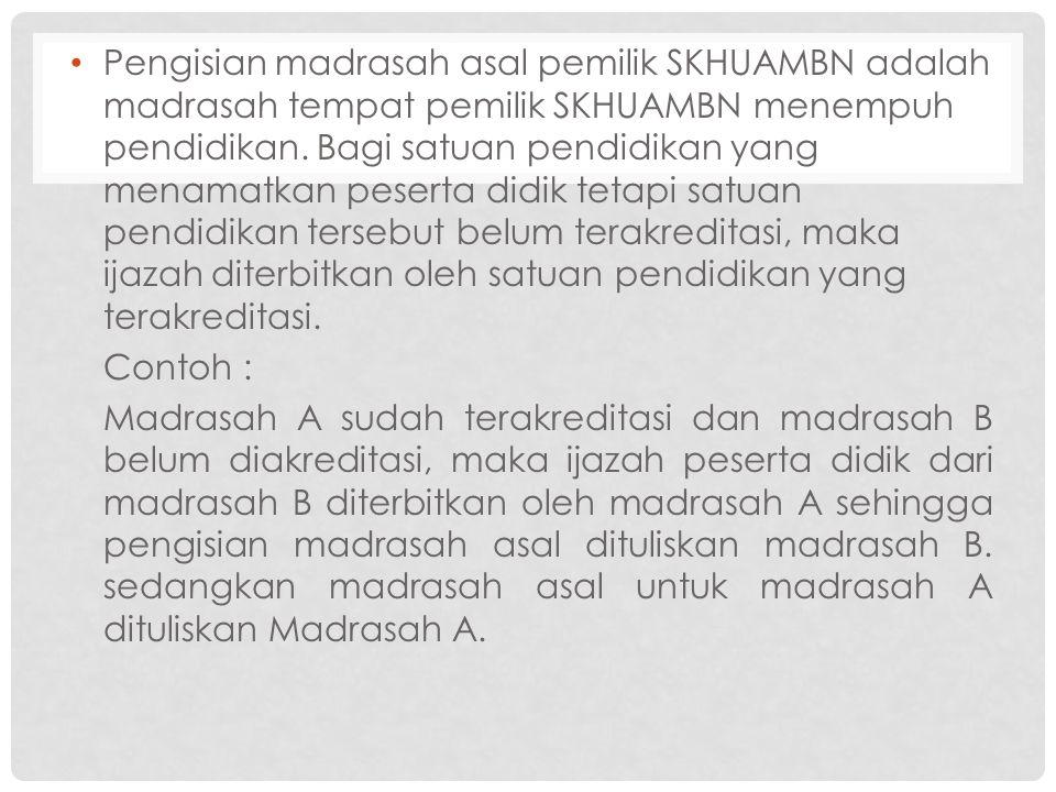 Pengisian madrasah asal pemilik SKHUAMBN adalah madrasah tempat pemilik SKHUAMBN menempuh pendidikan. Bagi satuan pendidikan yang menamatkan peserta d