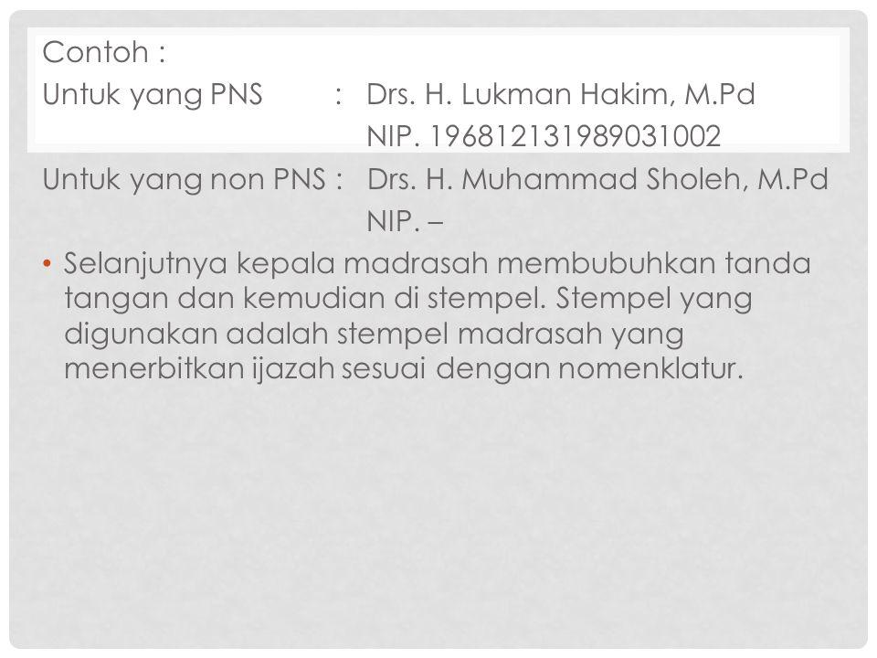Contoh : Untuk yang PNS : Drs. H. Lukman Hakim, M.Pd NIP. 196812131989031002 Untuk yang non PNS : Drs. H. Muhammad Sholeh, M.Pd NIP. – Selanjutnya kep