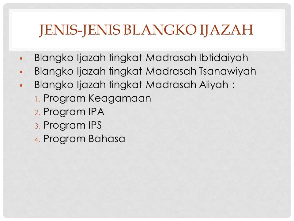 JENIS-JENIS BLANGKO IJAZAH  Blangko Ijazah tingkat Madrasah Ibtidaiyah  Blangko Ijazah tingkat Madrasah Tsanawiyah  Blangko Ijazah tingkat Madrasah Aliyah : 1.