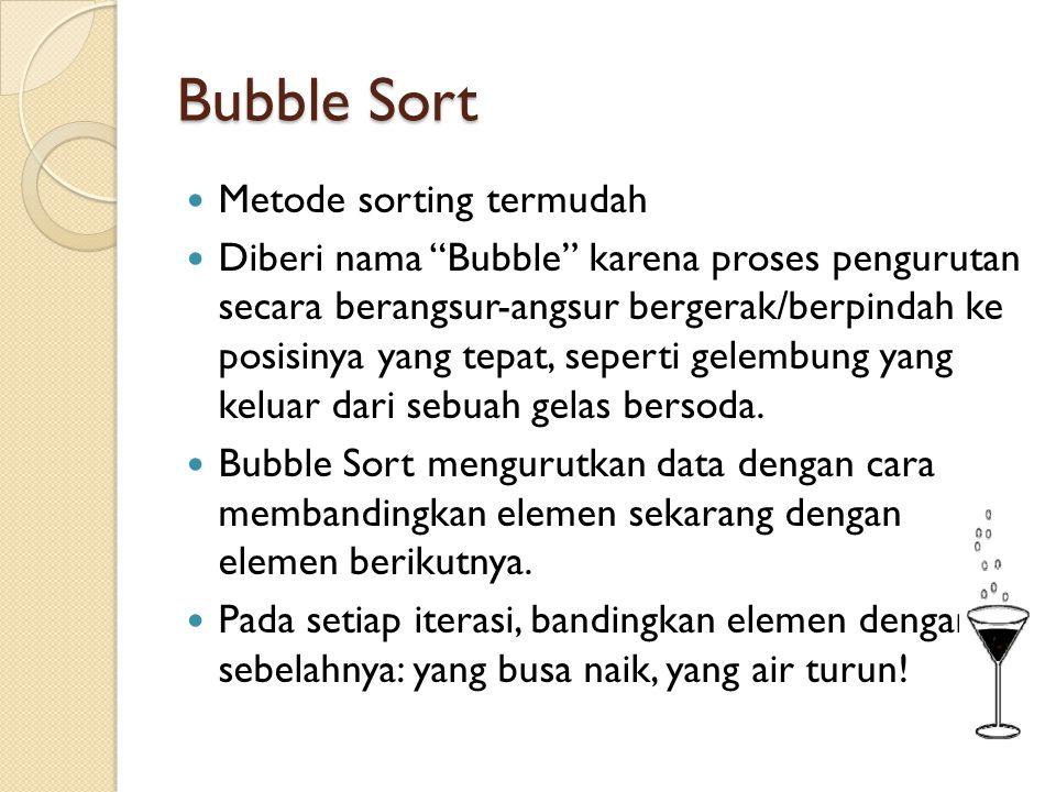 Bubble Sort Metode sorting termudah Diberi nama Bubble karena proses pengurutan secara berangsur-angsur bergerak/berpindah ke posisinya yang tepat, seperti gelembung yang keluar dari sebuah gelas bersoda.