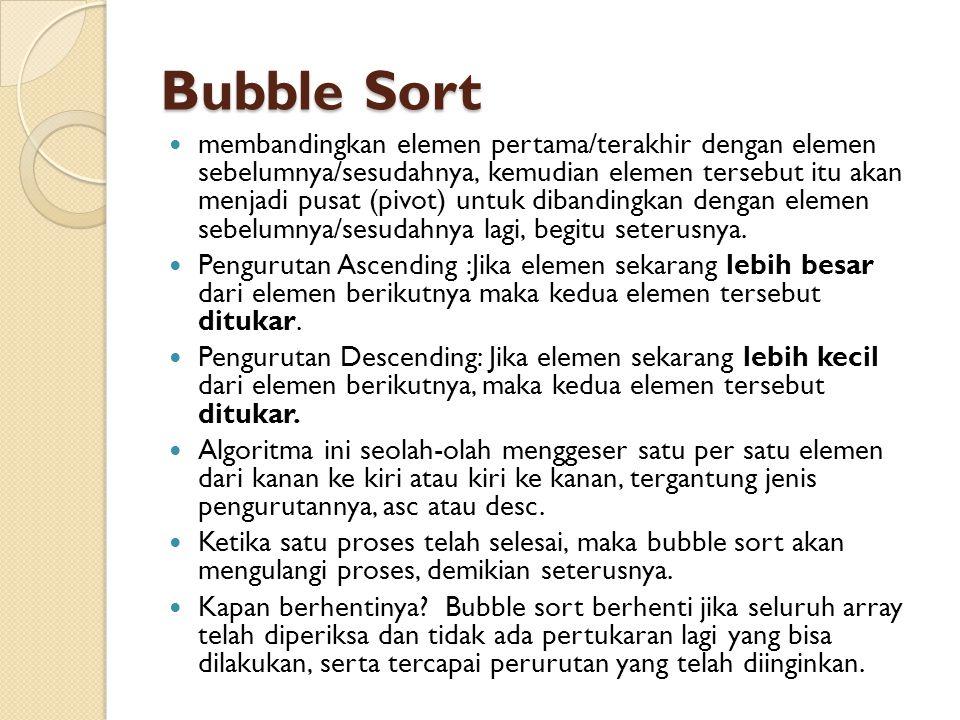 Bubble Sort membandingkan elemen pertama/terakhir dengan elemen sebelumnya/sesudahnya, kemudian elemen tersebut itu akan menjadi pusat (pivot) untuk dibandingkan dengan elemen sebelumnya/sesudahnya lagi, begitu seterusnya.