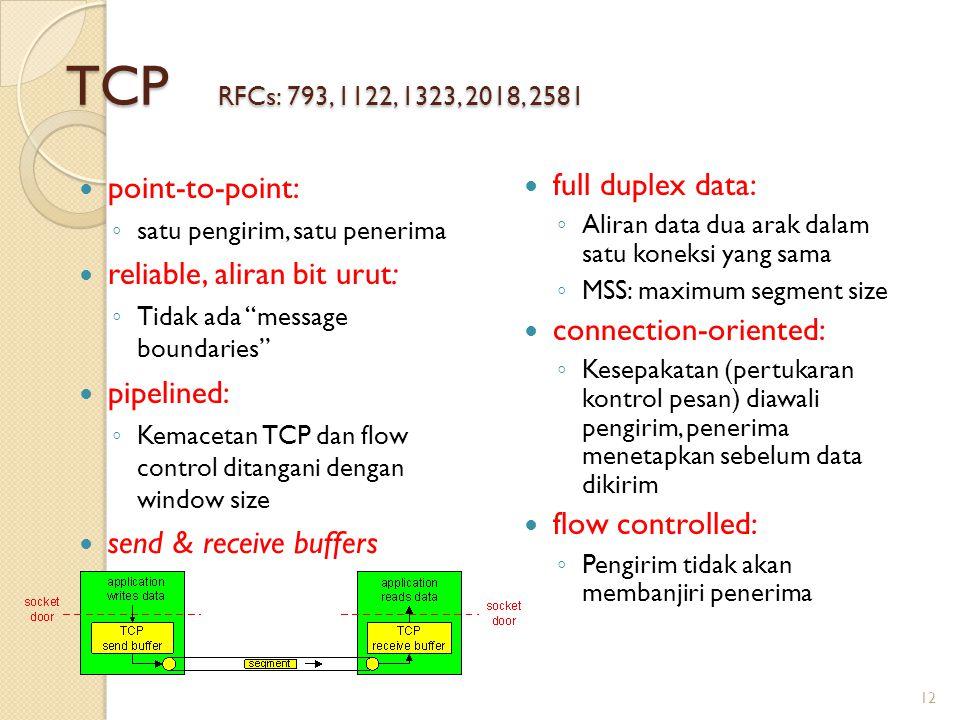 TCP RFCs: 793, 1122, 1323, 2018, 2581 full duplex data: ◦ Aliran data dua arak dalam satu koneksi yang sama ◦ MSS: maximum segment size connection-oriented: ◦ Kesepakatan (pertukaran kontrol pesan) diawali pengirim, penerima menetapkan sebelum data dikirim flow controlled: ◦ Pengirim tidak akan membanjiri penerima point-to-point: ◦ satu pengirim, satu penerima reliable, aliran bit urut: ◦ Tidak ada message boundaries pipelined: ◦ Kemacetan TCP dan flow control ditangani dengan window size send & receive buffers 12