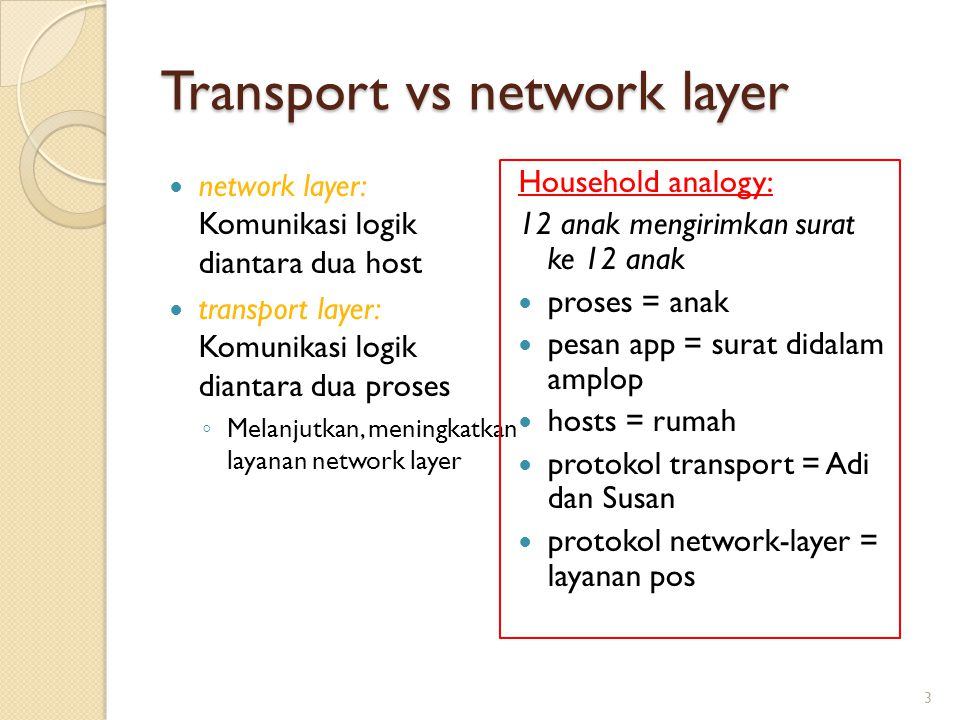 Internet transport-layer protocols Reliable, pengiriman urut (TCP) ◦ congestion control ◦ flow control ◦ connection setup Unreliable, pengiriman tidak urut (UDP) ◦ no-frills extension of best-effort IP Layanan yang tidak ada : ◦ delay guarantees ◦ bandwidth guarantees 4 application transport network data link physical application transport network data link physical network data link physical network data link physical network data link physical network data link physical network data link physical logical end-end transport