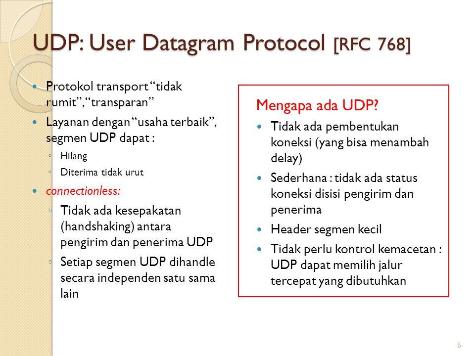 UDP: User Datagram Protocol [RFC 768] Protokol transport tidak rumit , transparan Layanan dengan usaha terbaik , segmen UDP dapat : ◦ Hilang ◦ Diterima tidak urut connectionless: ◦ Tidak ada kesepakatan (handshaking) antara pengirim dan penerima UDP ◦ Setiap segmen UDP dihandle secara independen satu sama lain Mengapa ada UDP.