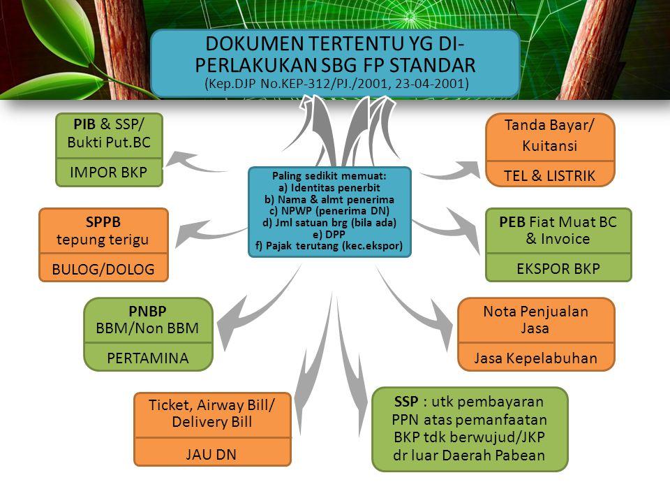 DOKUMEN TERTENTU YG DI- PERLAKUKAN SBG FP STANDAR (Kep.DJP No.KEP-312/PJ./2001, 23-04-2001) PIB & SSP/ Bukti Put.BC IMPOR BKP SPPB tepung terigu BULOG/DOLOG PNBP BBM/Non BBM PERTAMINA Tanda Bayar/ Kuitansi TEL & LISTRIK Ticket, Airway Bill/ Delivery Bill JAU DN Nota Penjualan Jasa Jasa Kepelabuhan PEB Fiat Muat BC & Invoice EKSPOR BKP SSP : utk pembayaran PPN atas pemanfaatan BKP tdk berwujud/JKP dr luar Daerah Pabean Paling sedikit memuat: a) Identitas penerbit b) Nama & almt penerima c) NPWP (penerima DN) d) Jml satuan brg (bila ada) e) DPP f) Pajak terutang (kec.ekspor)