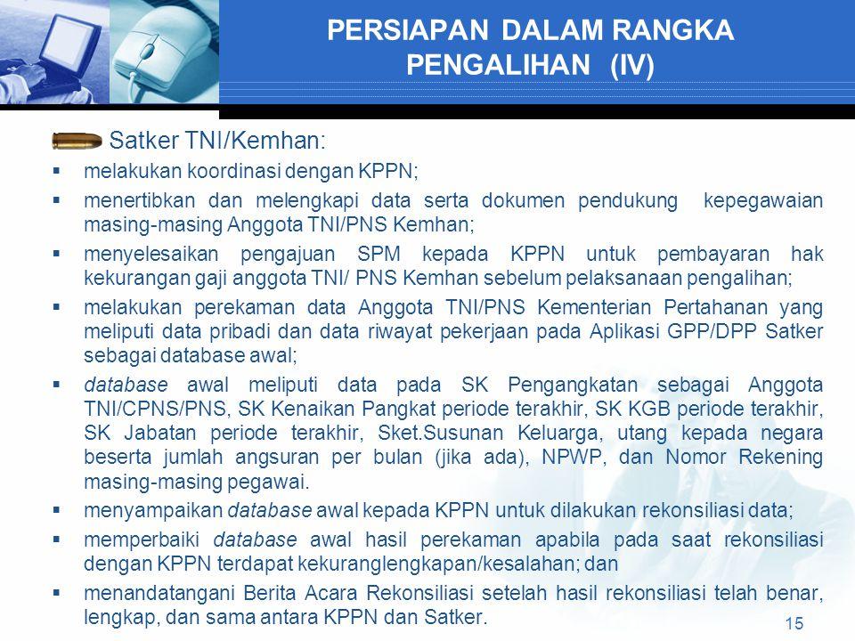 PERSIAPAN DALAM RANGKA PENGALIHAN (IV) Satker TNI/Kemhan:  melakukan koordinasi dengan KPPN;  menertibkan dan melengkapi data serta dokumen pendukung kepegawaian masing-masing Anggota TNI/PNS Kemhan;  menyelesaikan pengajuan SPM kepada KPPN untuk pembayaran hak kekurangan gaji anggota TNI/ PNS Kemhan sebelum pelaksanaan pengalihan;  melakukan perekaman data Anggota TNI/PNS Kementerian Pertahanan yang meliputi data pribadi dan data riwayat pekerjaan pada Aplikasi GPP/DPP Satker sebagai database awal;  database awal meliputi data pada SK Pengangkatan sebagai Anggota TNI/CPNS/PNS, SK Kenaikan Pangkat periode terakhir, SK KGB periode terakhir, SK Jabatan periode terakhir, Sket.Susunan Keluarga, utang kepada negara beserta jumlah angsuran per bulan (jika ada), NPWP, dan Nomor Rekening masing-masing pegawai.