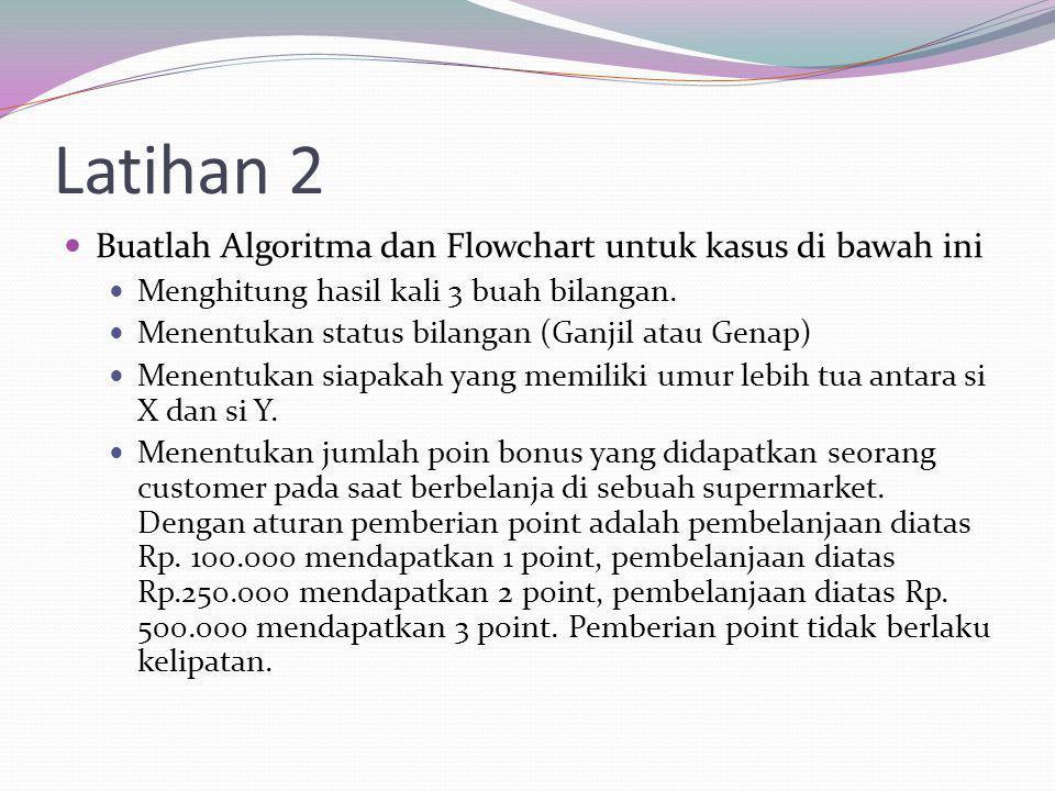 Latihan 2 Buatlah Algoritma dan Flowchart untuk kasus di bawah ini Menghitung hasil kali 3 buah bilangan. Menentukan status bilangan (Ganjil atau Gena