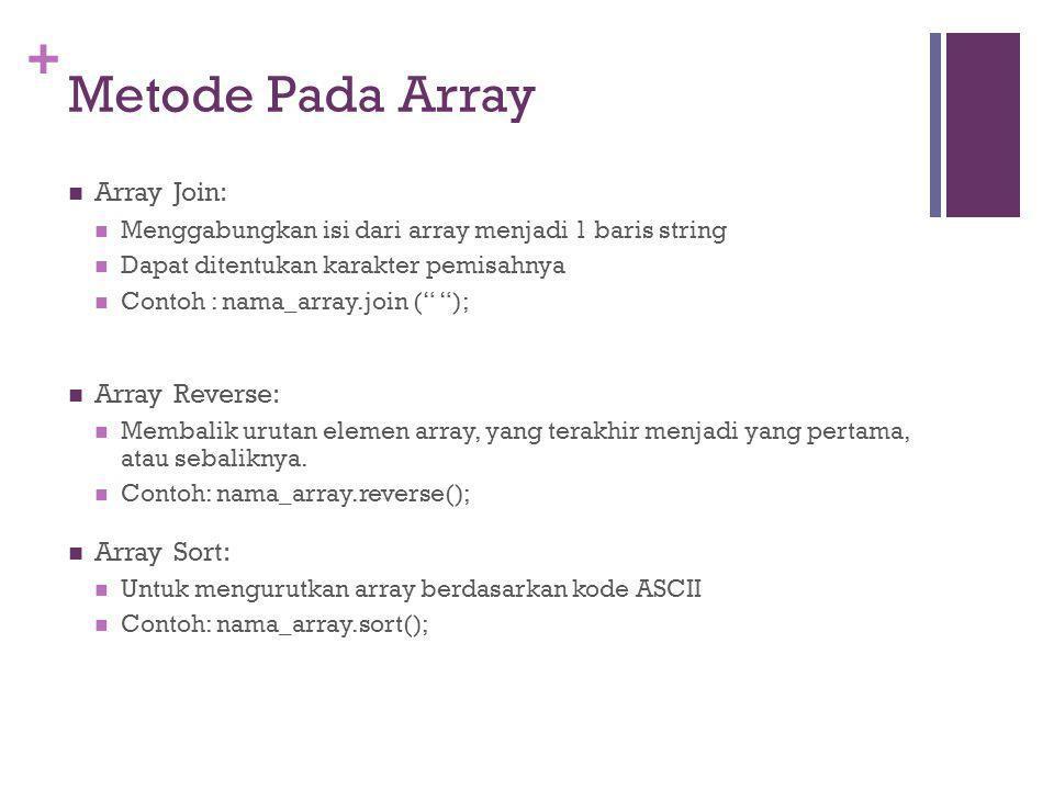 + Metode Pada Array Array Join: Menggabungkan isi dari array menjadi 1 baris string Dapat ditentukan karakter pemisahnya Contoh : nama_array.join ( ); Array Reverse: Membalik urutan elemen array, yang terakhir menjadi yang pertama, atau sebaliknya.