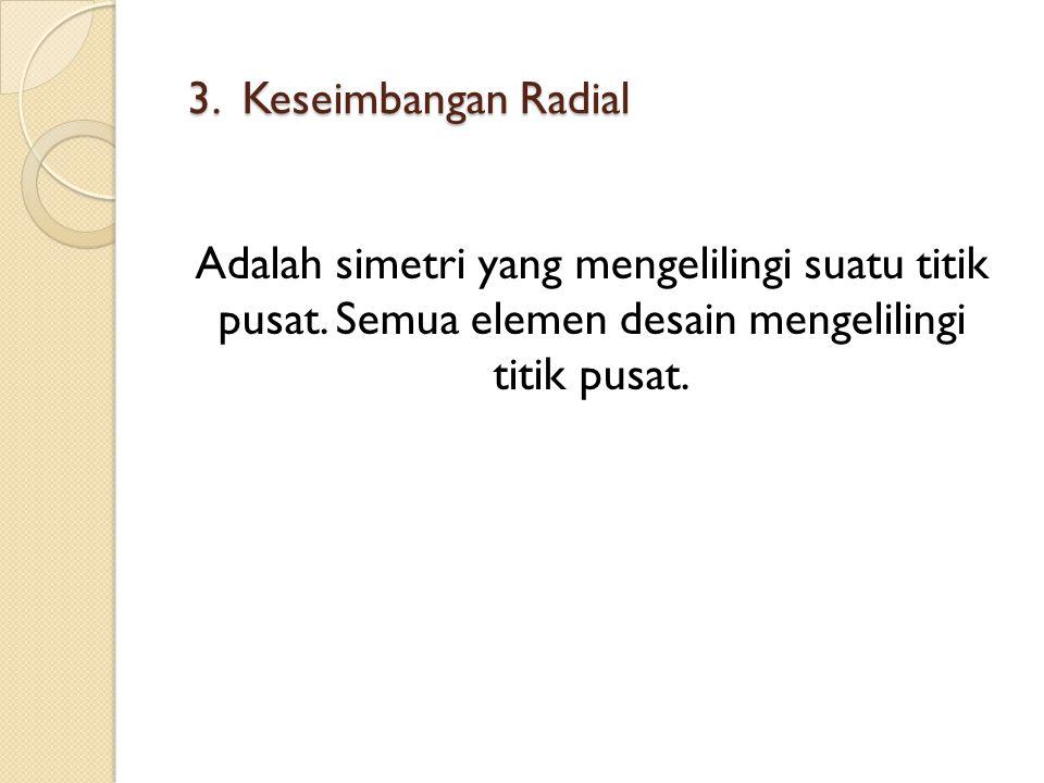 3. Keseimbangan Radial 3. Keseimbangan Radial Adalah simetri yang mengelilingi suatu titik pusat. Semua elemen desain mengelilingi titik pusat.