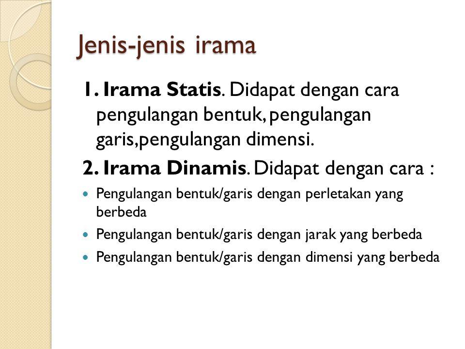 Jenis-jenis irama 1. Irama Statis. Didapat dengan cara pengulangan bentuk, pengulangan garis,pengulangan dimensi. 2. Irama Dinamis. Didapat dengan car