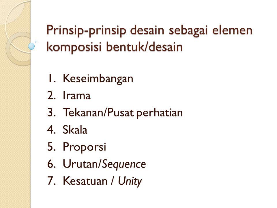 Prinsip-prinsip desain sebagai elemen komposisi bentuk/desain 1.Keseimbangan 2.Irama 3.Tekanan/Pusat perhatian 4.Skala 5.Proporsi 6.Urutan/Sequence 7.