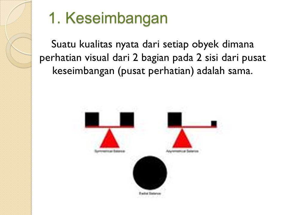 1. Keseimbangan Suatu kualitas nyata dari setiap obyek dimana perhatian visual dari 2 bagian pada 2 sisi dari pusat keseimbangan (pusat perhatian) ada