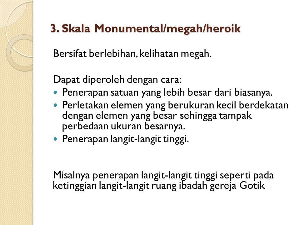 3. Skala Monumental/megah/heroik Bersifat berlebihan, kelihatan megah. Dapat diperoleh dengan cara: Penerapan satuan yang lebih besar dari biasanya. P