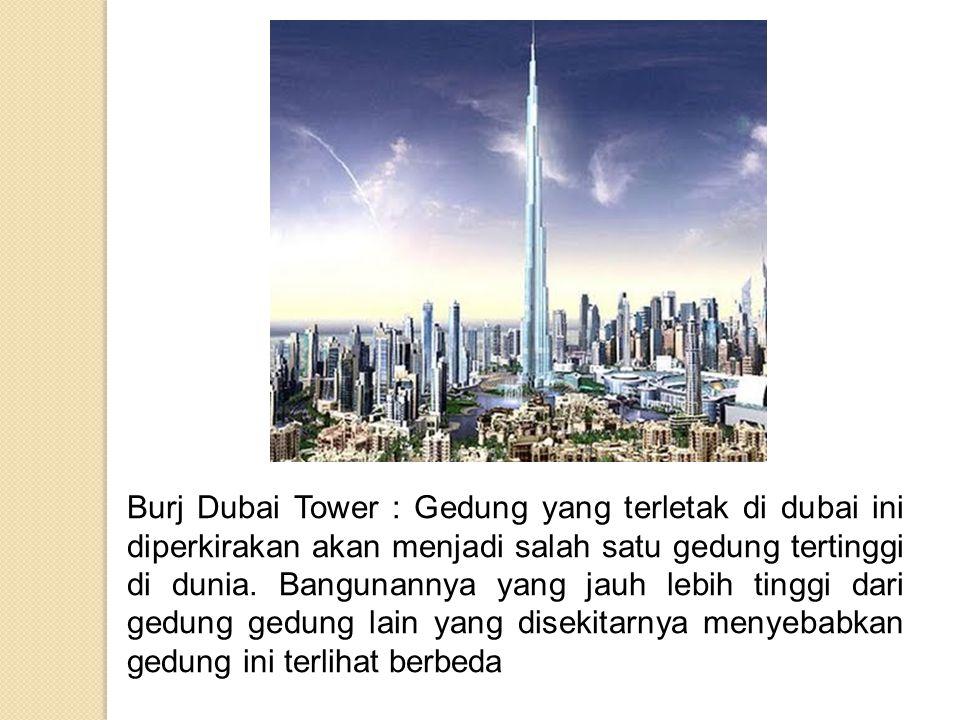 Burj Dubai Tower : Gedung yang terletak di dubai ini diperkirakan akan menjadi salah satu gedung tertinggi di dunia. Bangunannya yang jauh lebih tingg
