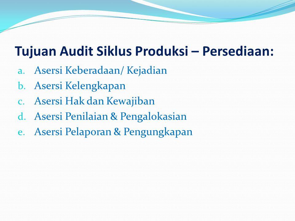 Tujuan Audit Siklus Produksi – Persediaan: a. Asersi Keberadaan/ Kejadian b. Asersi Kelengkapan c. Asersi Hak dan Kewajiban d. Asersi Penilaian & Peng