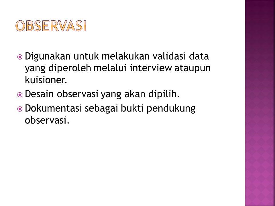  Digunakan untuk melakukan validasi data yang diperoleh melalui interview ataupun kuisioner.  Desain observasi yang akan dipilih.  Dokumentasi seba