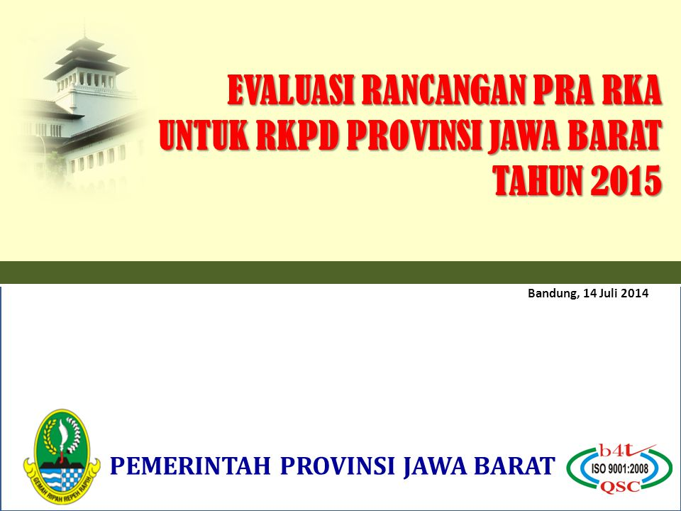 Bandung, 14 Juli 2014 PEMERINTAH PROVINSI JAWA BARAT EVALUASI RANCANGAN PRA RKA UNTUK RKPD PROVINSI JAWA BARAT TAHUN 2015