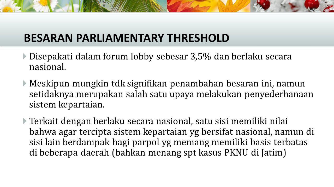 BESARAN PARLIAMENTARY THRESHOLD  Disepakati dalam forum lobby sebesar 3,5% dan berlaku secara nasional.  Meskipun mungkin tdk signifikan penambahan