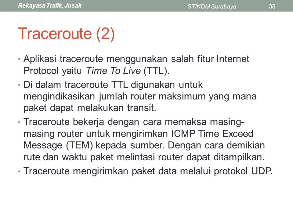 Rekayasa Trafik, Jusak STIKOM Surabaya35 Traceroute (2) Aplikasi traceroute menggunakan salah fitur Internet Protocol yaitu Time To Live (TTL). Di dal