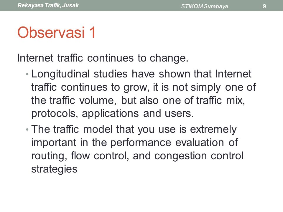 Rekayasa Trafik, Jusak STIKOM Surabaya10 Observasi 2 Characterizing aggregate network traffic is difficult Lots of (diverse) applications, heterogenous nature of the Internet, diverse mix of network applications, wide variations inlink speeds and technology, changing in user behaviours.