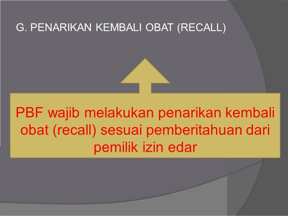 G. PENARIKAN KEMBALI OBAT (RECALL) PBF wajib melakukan penarikan kembali obat (recall) sesuai pemberitahuan dari pemilik izin edar