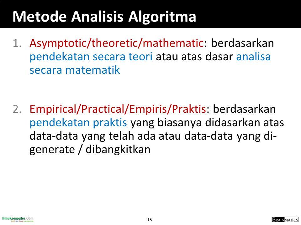 15 Metode Analisis Algoritma 1.Asymptotic/theoretic/mathematic: berdasarkan pendekatan secara teori atau atas dasar analisa secara matematik 2.Empirical/Practical/Empiris/Praktis: berdasarkan pendekatan praktis yang biasanya didasarkan atas data-data yang telah ada atau data-data yang di- generate / dibangkitkan