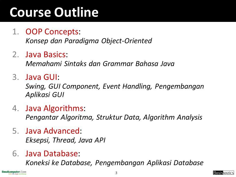 3 Course Outline 1.OOP Concepts: Konsep dan Paradigma Object-Oriented 2.Java Basics: Memahami Sintaks dan Grammar Bahasa Java 3.Java GUI: Swing, GUI C