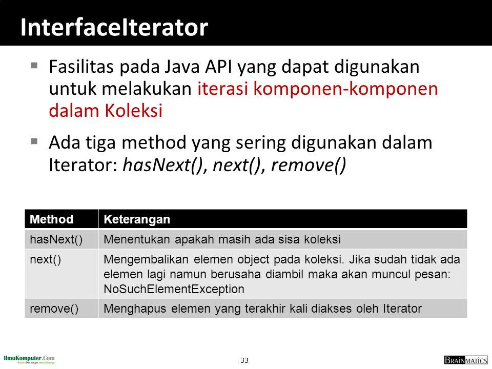 33 InterfaceIterator  Fasilitas pada Java API yang dapat digunakan untuk melakukan iterasi komponen-komponen dalam Koleksi  Ada tiga method yang sering digunakan dalam Iterator: hasNext(), next(), remove() MethodKeterangan hasNext()Menentukan apakah masih ada sisa koleksi next()Mengembalikan elemen object pada koleksi.