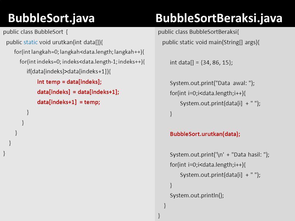 42 BubbleSort.javaBubbleSortBeraksi.java public class BubbleSortBeraksi{ public static void main(String[] args){ int data[] = {34, 86, 15}; System.out