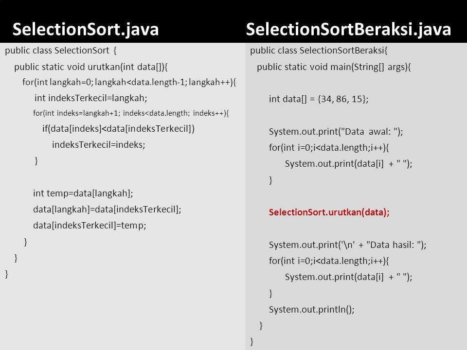46 SelectionSort.javaSelectionSortBeraksi.java public class SelectionSortBeraksi{ public static void main(String[] args){ int data[] = {34, 86, 15}; S