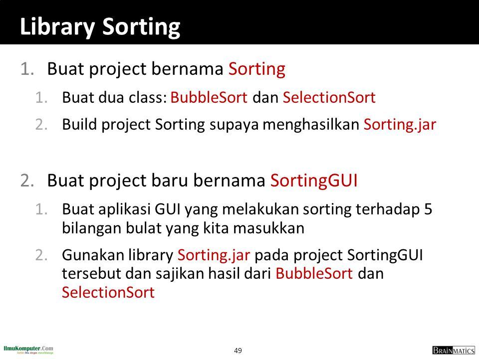 49 Library Sorting 1.Buat project bernama Sorting 1.Buat dua class: BubbleSort dan SelectionSort 2.Build project Sorting supaya menghasilkan Sorting.j