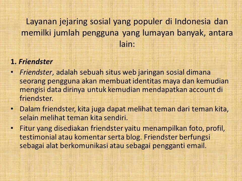 1. Friendster Friendster, adalah sebuah situs web jaringan sosial dimana seorang pengguna akan membuat identitas maya dan kemudian mengisi data diriny