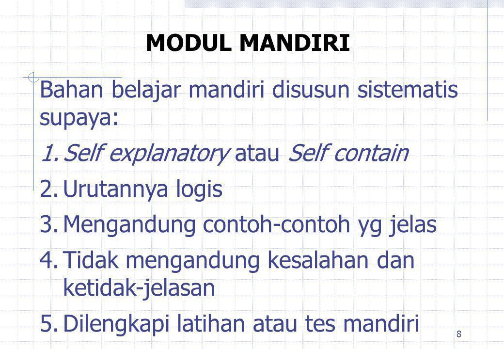 8 MODUL MANDIRI Bahan belajar mandiri disusun sistematis supaya: 1.Self explanatory atau Self contain 2.Urutannya logis 3.Mengandung contoh-contoh yg jelas 4.Tidak mengandung kesalahan dan ketidak-jelasan 5.Dilengkapi latihan atau tes mandiri