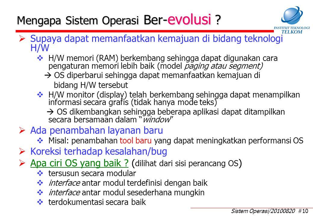 Sistem Operasi/20100820 #10 Mengapa Sistem Operasi Ber- evolusi ?  Supaya dapat memanfaatkan kemajuan di bidang teknologi H/W  H/W memori (RAM) berk