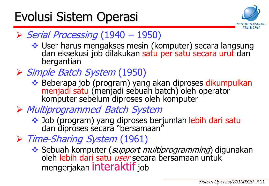 Sistem Operasi/20100820 #11 Evolusi Sistem Operasi  Serial Processing (1940 – 1950)  User harus mengakses mesin (komputer) secara langsung dan eksekusi job dilakukan satu per satu secara urut dan bergantian  Simple Batch System (1950)  Beberapa job (program) yang akan diproses dikumpulkan menjadi satu (menjadi sebuah batch) oleh operator komputer sebelum diproses oleh komputer  Multiprogrammed Batch System  Job (program) yang diproses berjumlah lebih dari satu dan diproses secara bersamaan  Time-Sharing System (1961)  Sebuah komputer (support multiprogramming) digunakan oleh lebih dari satu user secara bersamaan untuk mengerjakan interaktif job