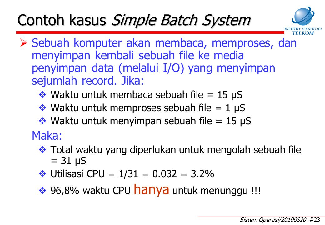 Sistem Operasi/20100820 #23 Contoh kasus Simple Batch System  Sebuah komputer akan membaca, memproses, dan menyimpan kembali sebuah file ke media penyimpan data (melalui I/O) yang menyimpan sejumlah record.
