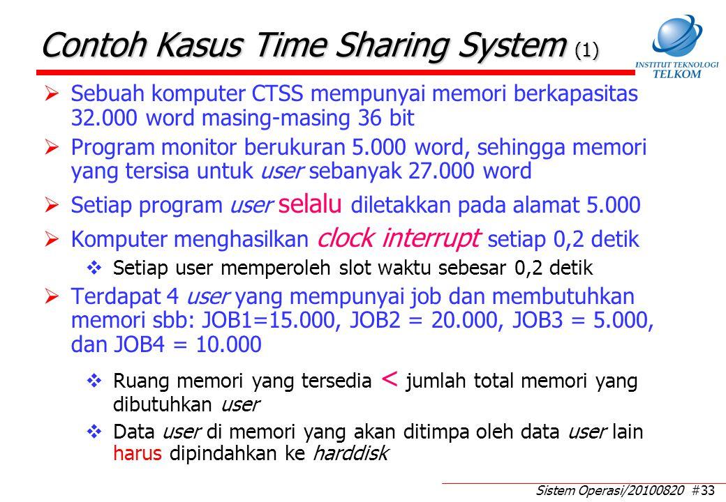 Sistem Operasi/20100820 #33 Contoh Kasus Time Sharing System (1)  Sebuah komputer CTSS mempunyai memori berkapasitas 32.000 word masing-masing 36 bit  Program monitor berukuran 5.000 word, sehingga memori yang tersisa untuk user sebanyak 27.000 word  Setiap program user selalu diletakkan pada alamat 5.000  Komputer menghasilkan clock interrupt setiap 0,2 detik  Setiap user memperoleh slot waktu sebesar 0,2 detik  Terdapat 4 user yang mempunyai job dan membutuhkan memori sbb: JOB1=15.000, JOB2 = 20.000, JOB3 = 5.000, dan JOB4 = 10.000  Ruang memori yang tersedia < jumlah total memori yang dibutuhkan user  Data user di memori yang akan ditimpa oleh data user lain harus dipindahkan ke harddisk