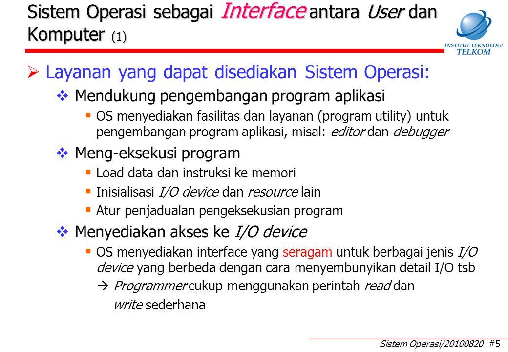 Sistem Operasi/20100820 #5 Sistem Operasi sebagai Interface antara User dan Komputer (1)  Layanan yang dapat disediakan Sistem Operasi:  Mendukung pengembangan program aplikasi  OS menyediakan fasilitas dan layanan (program utility) untuk pengembangan program aplikasi, misal: editor dan debugger  Meng-eksekusi program  Load data dan instruksi ke memori  Inisialisasi I/O device dan resource lain  Atur penjadualan pengeksekusian program  Menyediakan akses ke I/O device  OS menyediakan interface yang seragam untuk berbagai jenis I/O device yang berbeda dengan cara menyembunyikan detail I/O tsb  Programmer cukup menggunakan perintah read dan write sederhana