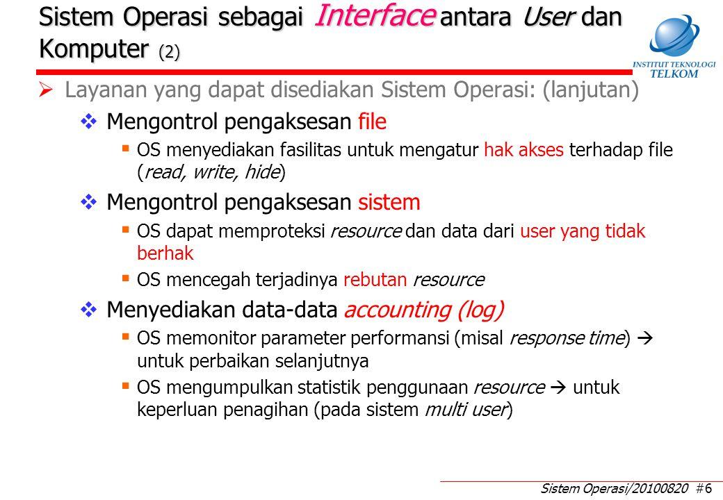 Sistem Operasi/20100820 #6 Sistem Operasi sebagai Interface antara User dan Komputer (2)  Layanan yang dapat disediakan Sistem Operasi: (lanjutan)  Mengontrol pengaksesan file  OS menyediakan fasilitas untuk mengatur hak akses terhadap file (read, write, hide)  Mengontrol pengaksesan sistem  OS dapat memproteksi resource dan data dari user yang tidak berhak  OS mencegah terjadinya rebutan resource  Menyediakan data-data accounting (log)  OS memonitor parameter performansi (misal response time)  untuk perbaikan selanjutnya  OS mengumpulkan statistik penggunaan resource  untuk keperluan penagihan (pada sistem multi user)