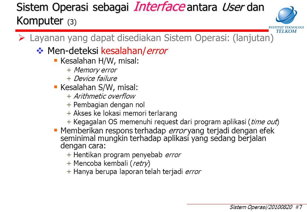 Sistem Operasi/20100820 #7 Sistem Operasi sebagai Interface antara User dan Komputer (3)  Layanan yang dapat disediakan Sistem Operasi: (lanjutan)  Men-deteksi kesalahan/error  Kesalahan H/W, misal: +Memory error +Device failure  Kesalahan S/W, misal: +Arithmetic overflow +Pembagian dengan nol +Akses ke lokasi memori terlarang +Kegagalan OS memenuhi request dari program aplikasi (time out)  Memberikan respons terhadap error yang terjadi dengan efek seminimal mungkin terhadap aplikasi yang sedang berjalan dengan cara: +Hentikan program penyebab error +Mencoba kembali (retry) +Hanya berupa laporan telah terjadi error
