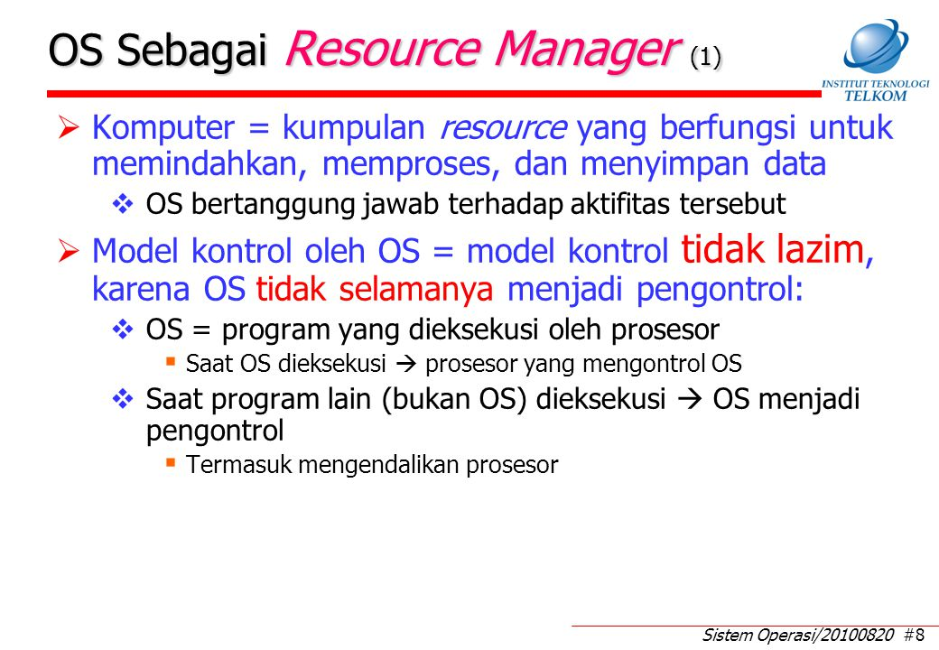 Sistem Operasi/20100820 #8 OS Sebagai Resource Manager (1)  Komputer = kumpulan resource yang berfungsi untuk memindahkan, memproses, dan menyimpan data  OS bertanggung jawab terhadap aktifitas tersebut  Model kontrol oleh OS = model kontrol tidak lazim, karena OS tidak selamanya menjadi pengontrol:  OS = program yang dieksekusi oleh prosesor  Saat OS dieksekusi  prosesor yang mengontrol OS  Saat program lain (bukan OS) dieksekusi  OS menjadi pengontrol  Termasuk mengendalikan prosesor