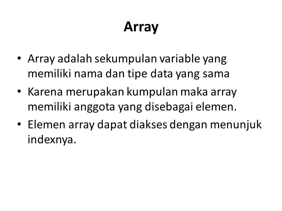 Array Array adalah sekumpulan variable yang memiliki nama dan tipe data yang sama Karena merupakan kumpulan maka array memiliki anggota yang disebagai elemen.