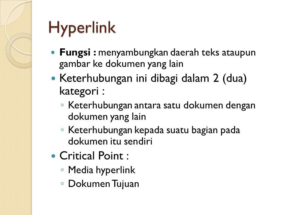 Hyperlink Fungsi : menyambungkan daerah teks ataupun gambar ke dokumen yang lain Keterhubungan ini dibagi dalam 2 (dua) kategori : ◦ Keterhubungan antara satu dokumen dengan dokumen yang lain ◦ Keterhubungan kepada suatu bagian pada dokumen itu sendiri Critical Point : ◦ Media hyperlink ◦ Dokumen Tujuan