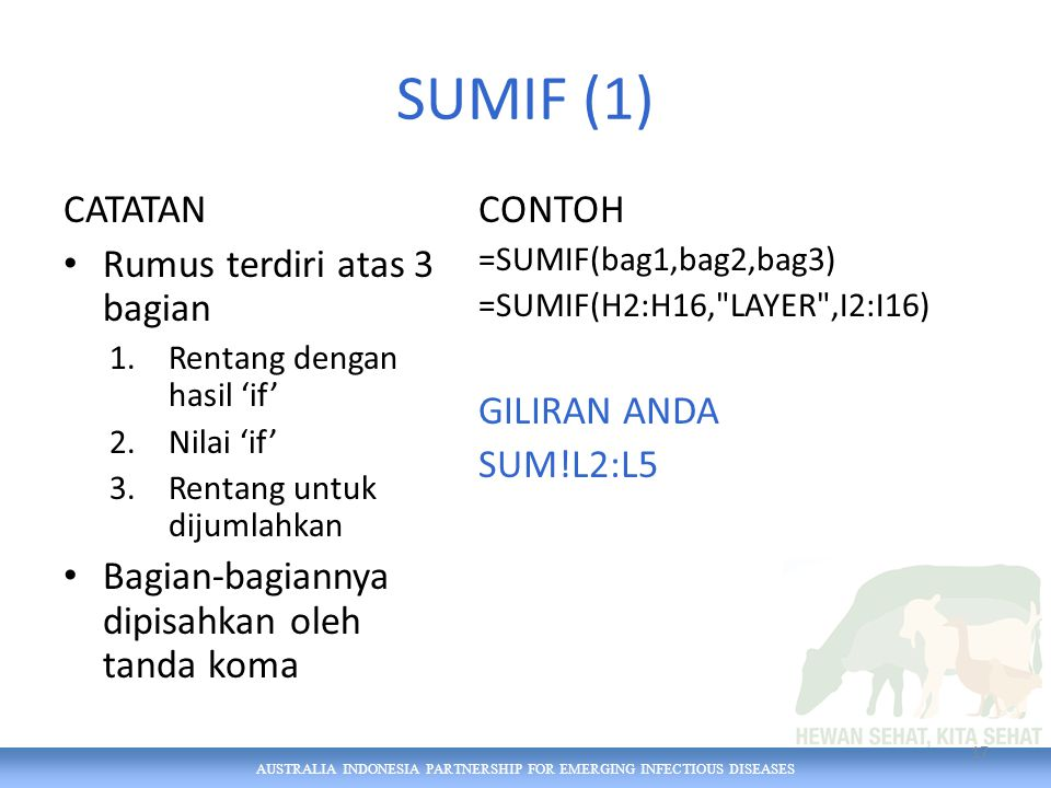 AUSTRALIA INDONESIA PARTNERSHIP FOR EMERGING INFECTIOUS DISEASES SUMIF (1) CATATAN Rumus terdiri atas 3 bagian 1.Rentang dengan hasil 'if' 2.Nilai 'if' 3.Rentang untuk dijumlahkan Bagian-bagiannya dipisahkan oleh tanda koma CONTOH =SUMIF(bag1,bag2,bag3) =SUMIF(H2:H16, LAYER ,I2:I16) GILIRAN ANDA SUM!L2:L5 17